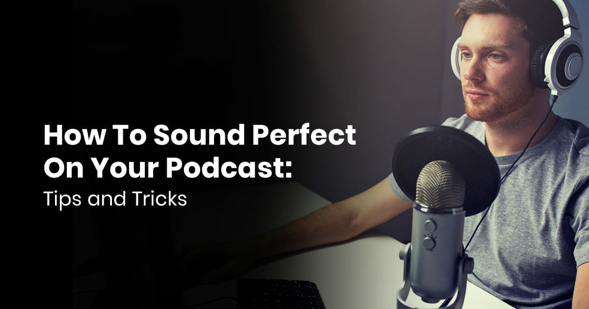 How To Sound Perfect On Your Podcast: Tips & Tricks